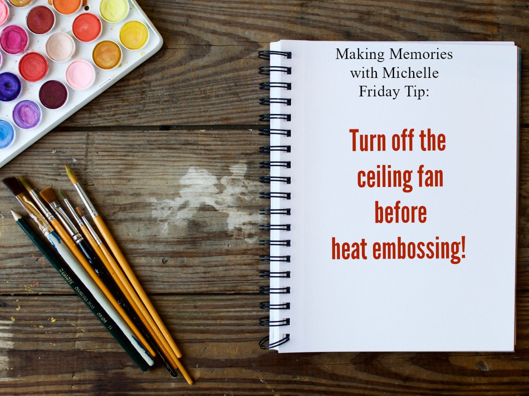www.MakingMemorieswithMichelle.com Friday Tip: To avoid ruining your project and making a mess, turn off the ceiling fan before heat embossing!